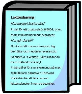 Lektörsläsning. Hur mycket kostar det? Priset för ett utlåtande är 8 800 kronor. Moms tillkommer med 25 procent. Hur går det till? Skicka in ditt manus via e-post. Jag bekräftar och meddelar leveranstid (vanligen 3–5 veckor). Fakturan får du med utlåtandet via mejl. Priset gäller för svenska manus på max 100 000 ord, därutöver 8 öre/ord. Klicka här för att läsa mer om lektörstjänsten innan du beställer.